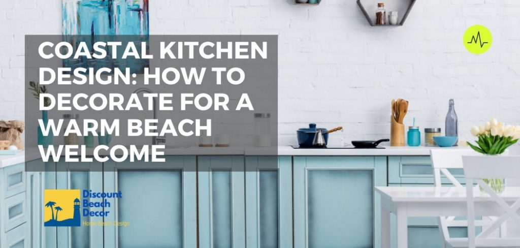 Coastal Kitchen Design How to Decorate for a Warm Beach Welcome